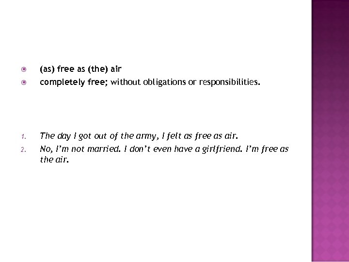 (as) free as (the) air completely free; without obligations or responsibilities. 1. The
