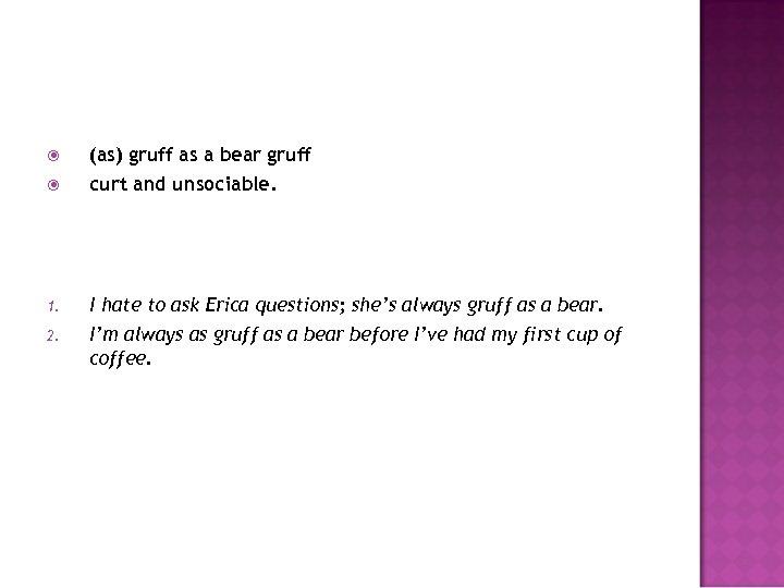 (as) gruff as a bear gruff curt and unsociable. 1. I hate to