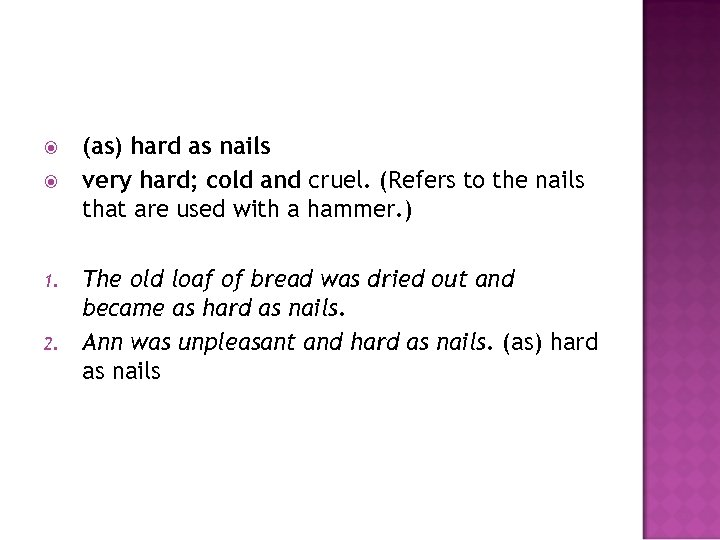 1. 2. (as) hard as nails very hard; cold and cruel. (Refers to