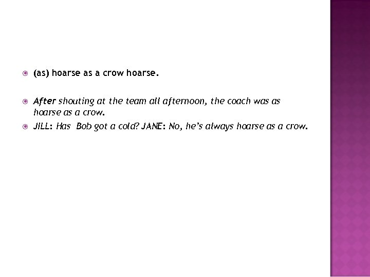 (as) hoarse as a crow hoarse. After shouting at the team all afternoon,