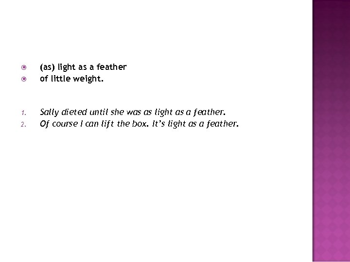 1. 2. (as) light as a feather of little weight. Sally dieted until