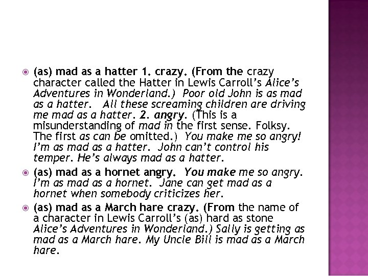 (as) mad as a hatter 1. crazy. (From the crazy character called the
