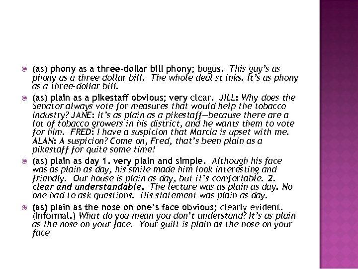 (as) phony as a three-dollar bill phony; bogus. This guy's as phony as