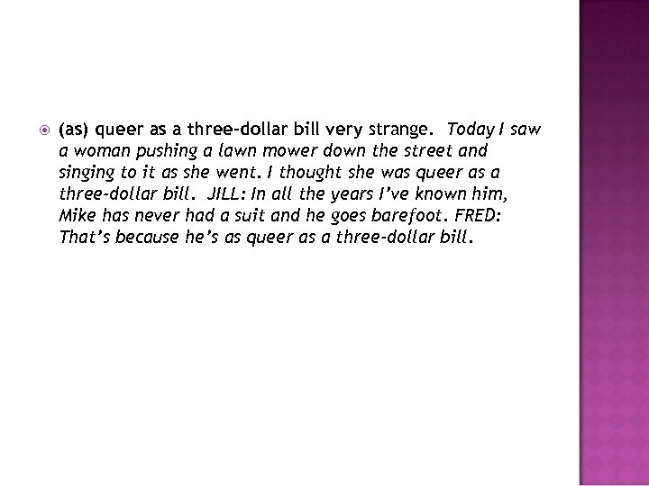 (as) queer as a three-dollar bill very strange. Today I saw a woman