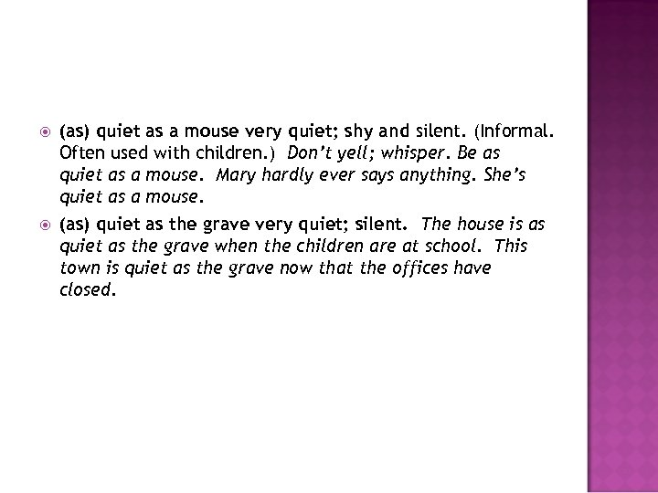 (as) quiet as a mouse very quiet; shy and silent. (Informal. Often used