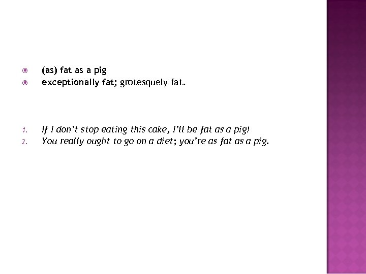1. 2. (as) fat as a pig exceptionally fat; grotesquely fat. If I
