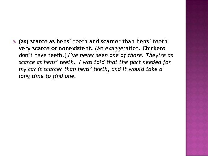 (as) scarce as hens' teeth and scarcer than hens' teeth very scarce or