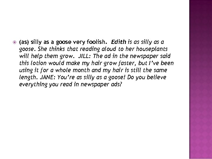 (as) silly as a goose very foolish. Edith is as silly as a