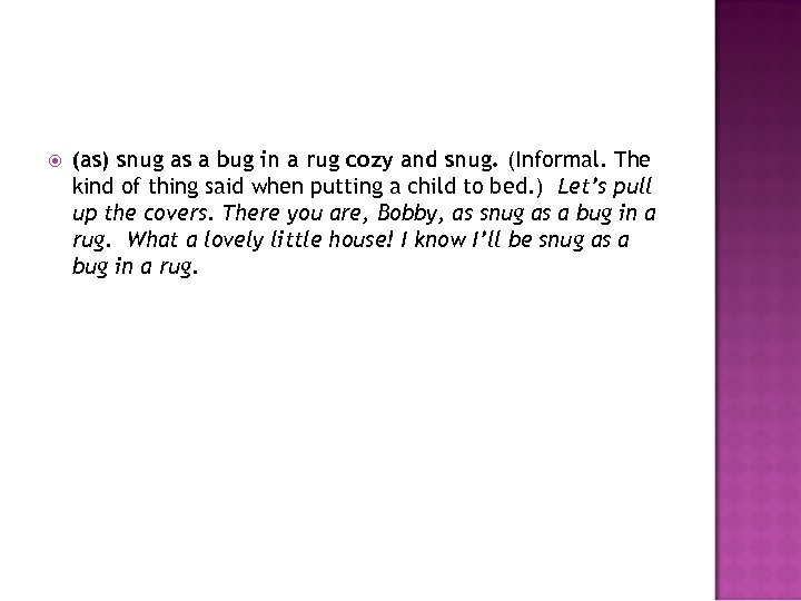 (as) snug as a bug in a rug cozy and snug. (Informal. The