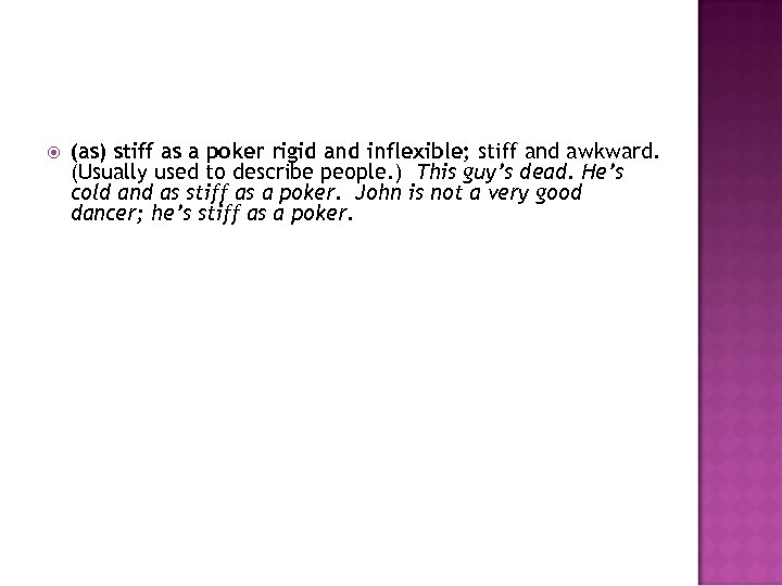(as) stiff as a poker rigid and inflexible; stiff and awkward. (Usually used