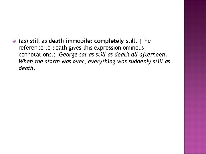 (as) still as death immobile; completely still. (The reference to death gives this