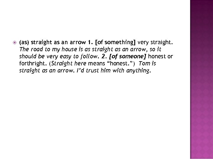 (as) straight as an arrow 1. [of something] very straight. The road to