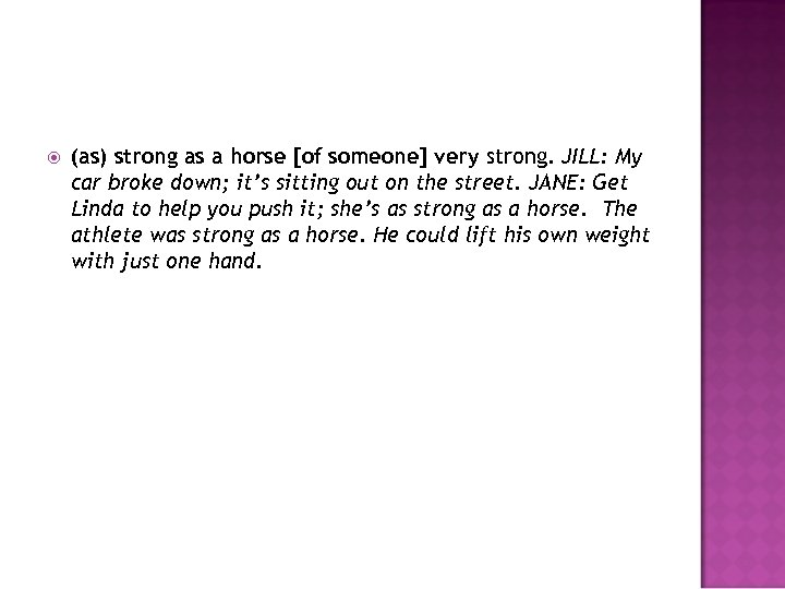 (as) strong as a horse [of someone] very strong. JILL: My car broke
