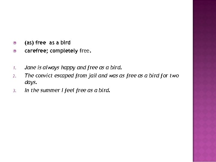(as) free as a bird carefree; completely free. 1. Jane is always happy