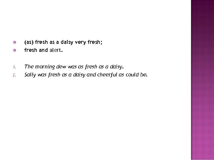 (as) fresh as a daisy very fresh; fresh and alert. 1. The morning