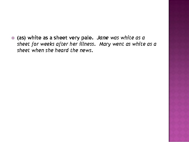 (as) white as a sheet very pale. Jane was white as a sheet