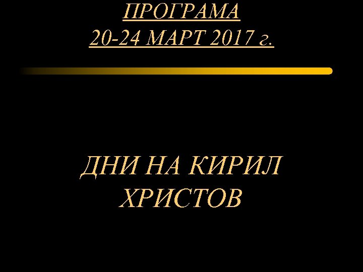 ПРОГРАМА 20 -24 МАРТ 2017 г. ДНИ НА КИРИЛ ХРИСТОВ