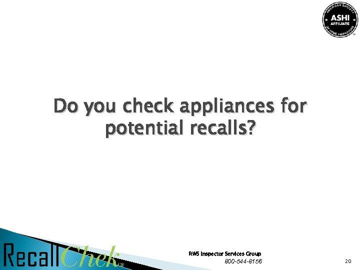 Do you check appliances for potential recalls? RWS Inspector Services Group 800 -544 -8156