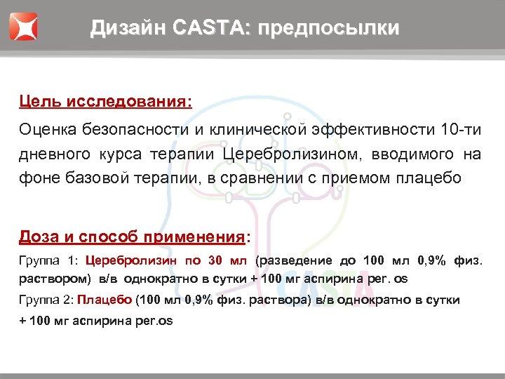 Дизайн CASTA: предпосылки Цель исследования: Оценка безопасности и клинической эффективности 10 -ти дневного курса