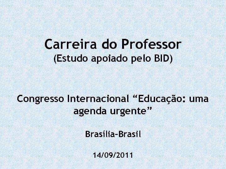 """Carreira do Professor (Estudo apoiado pelo BID) Congresso Internacional """"Educação: uma agenda urgente"""" Brasília-Brasil"""