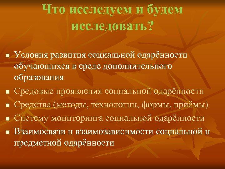 Что исследуем и будем исследовать? n n n Условия развития социальной одарённости обучающихся в