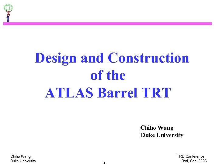 Design and Construction of the ATLAS Barrel TRT Chiho Wang Duke University 1 TRD