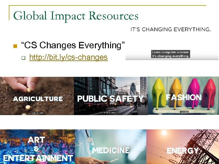 "Global Impact Resources n ""CS Changes Everything"" q http: //bit. ly/cs-changes"