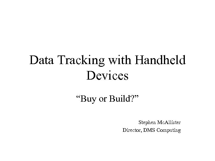 """Data Tracking with Handheld Devices """"Buy or Build? """" Stephen Mc. Allister Director, DMS"""