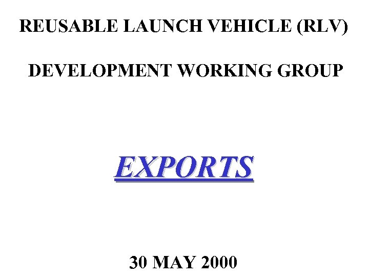REUSABLE LAUNCH VEHICLE (RLV) DEVELOPMENT WORKING GROUP EXPORTS 30 MAY 2000