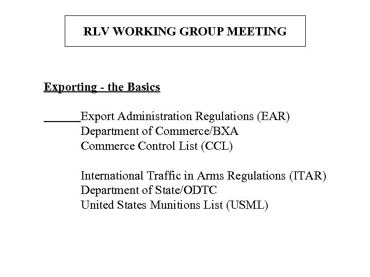 RLV WORKING GROUP MEETING Exporting - the Basics Export Administration Regulations (EAR) Department of