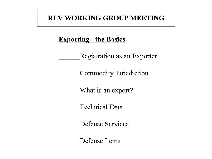 RLV WORKING GROUP MEETING Exporting - the Basics Registration as an Exporter Commodity Jurisdiction
