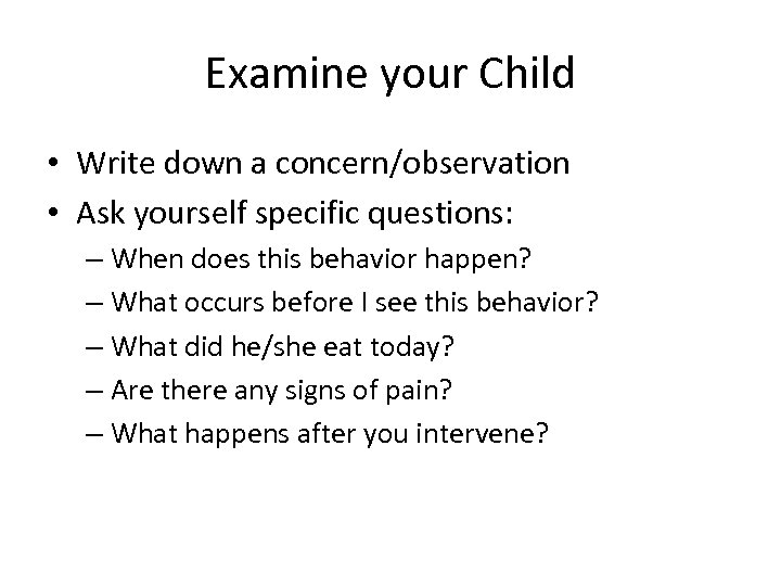 Examine your Child • Write down a concern/observation • Ask yourself specific questions: –