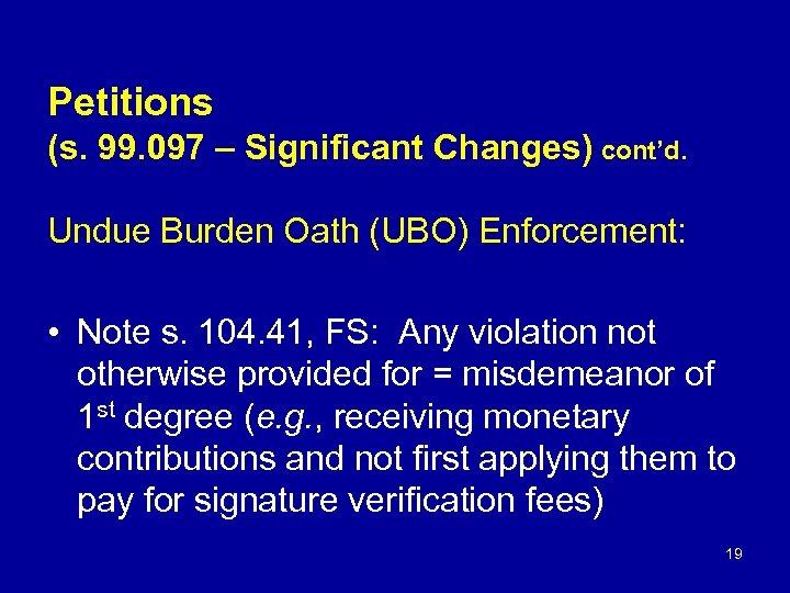Petitions (s. 99. 097 – Significant Changes) cont'd. Undue Burden Oath (UBO) Enforcement: •