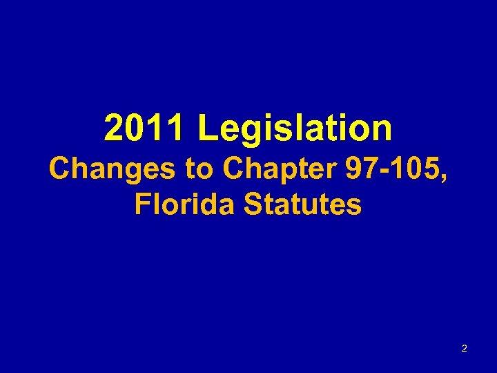 2011 Legislation Changes to Chapter 97 -105, Florida Statutes 2