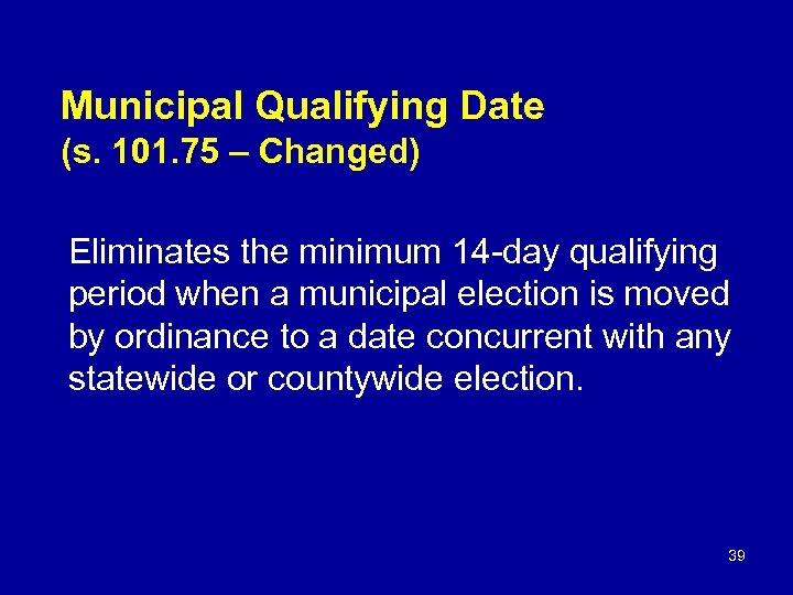 Municipal Qualifying Date (s. 101. 75 – Changed) Eliminates the minimum 14 -day qualifying