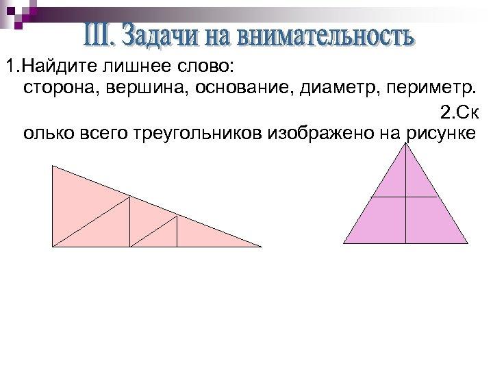 1. Найдите лишнее слово: сторона, вершина, основание, диаметр, периметр. 2. Ск олько всего треугольников