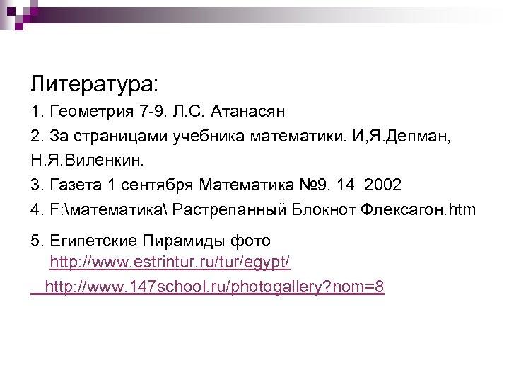Литература: 1. Геометрия 7 -9. Л. С. Атанасян 2. За страницами учебника математики. И,