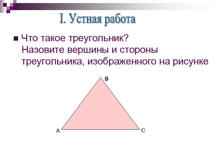 n Что такое треугольник? Назовите вершины и стороны треугольника, изображенного на рисунке В А