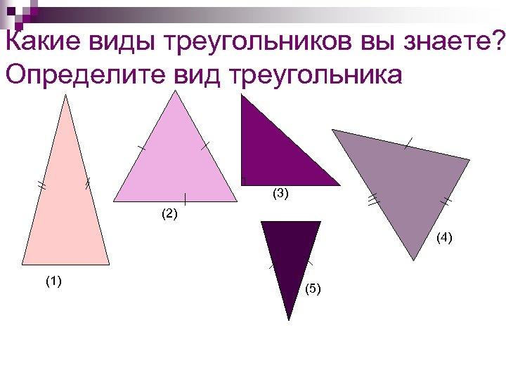 Какие виды треугольников вы знаете? Определите вид треугольника (3) (2) (4) (1) (5)