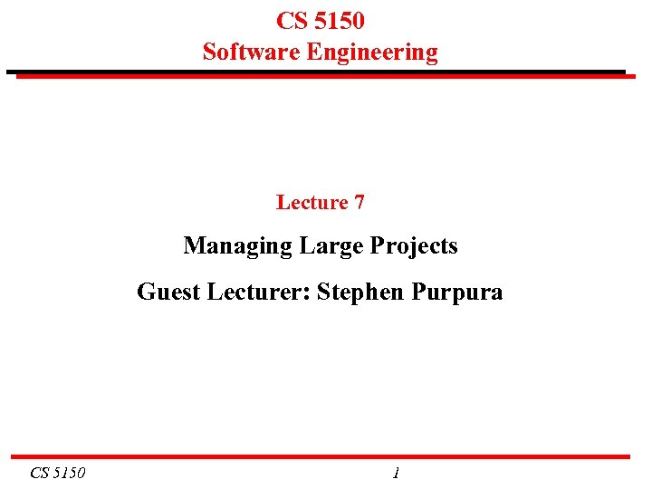 CS 5150 Software Engineering Lecture 7 Managing Large Projects Guest Lecturer: Stephen Purpura CS