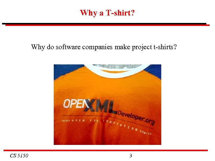 Why a T-shirt? Why do software companies make project t-shirts? CS 5150 3