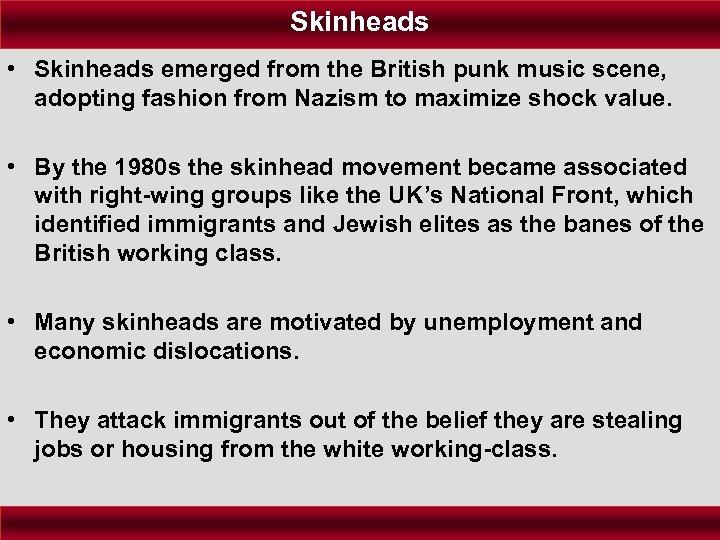 Skinheads • Skinheads emerged from the British punk music scene, adopting fashion from Nazism
