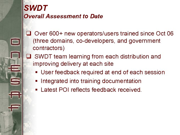SWDT Overall Assessment to Date q Over 600+ new operators/users trained since Oct 06