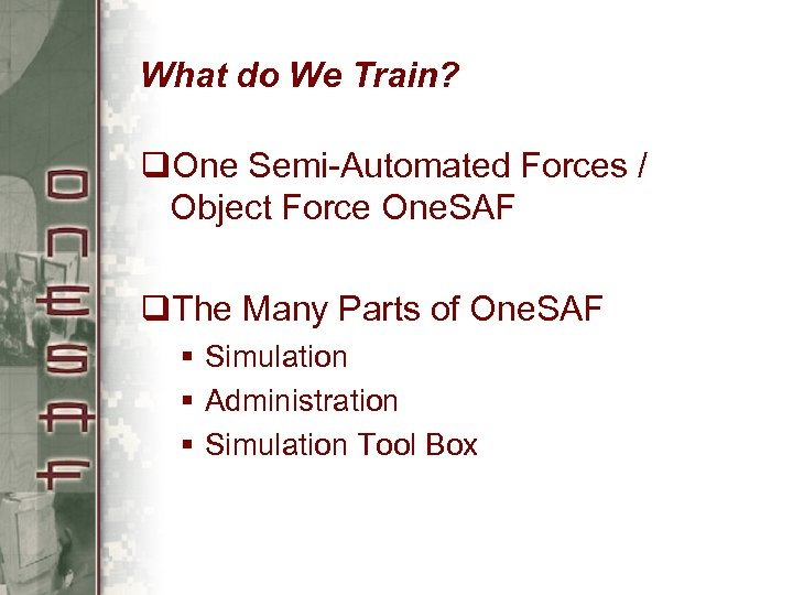 What do We Train? q. One Semi-Automated Forces / Object Force One. SAF q.
