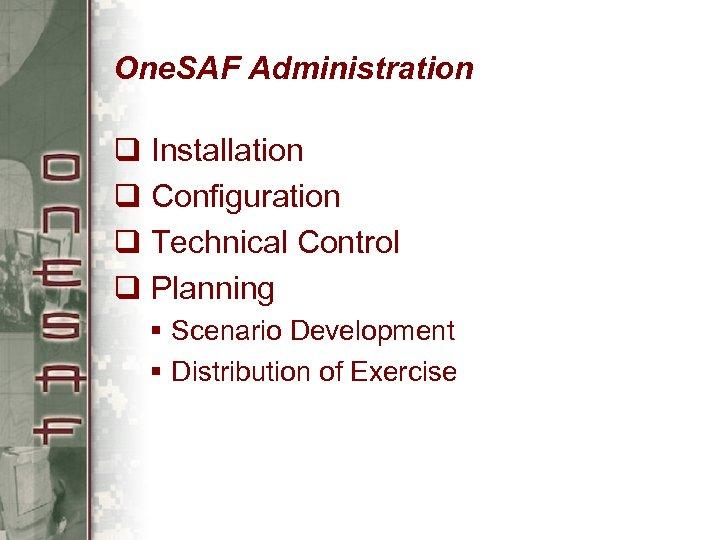 One. SAF Administration q Installation q Configuration q Technical Control q Planning § Scenario
