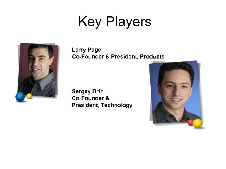 Key Players Larry Page Co-Founder & President, Products Sergey Brin Co-Founder & President, Technology