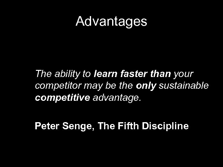 Advantages The ability to learn faster than your competitor may be the only sustainable