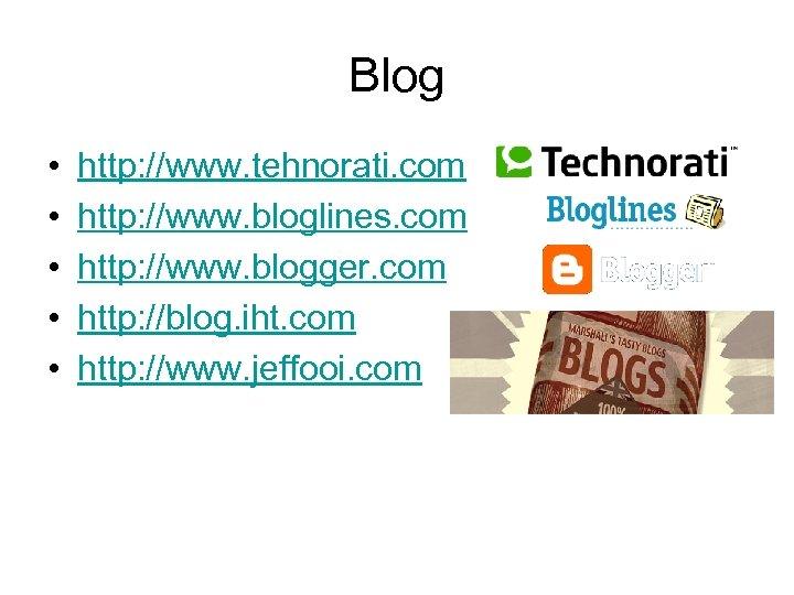 Blog • • • http: //www. tehnorati. com http: //www. bloglines. com http: //www.