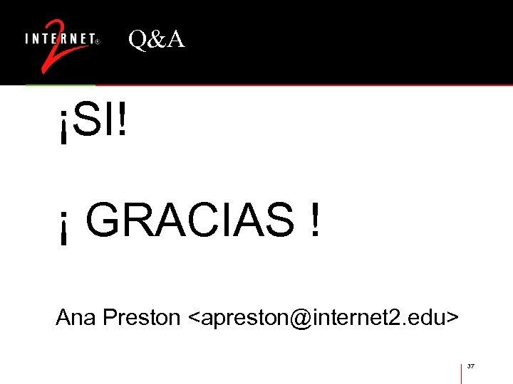 Q&A ¡SI! ¡ GRACIAS ! Ana Preston <apreston@internet 2. edu> 37