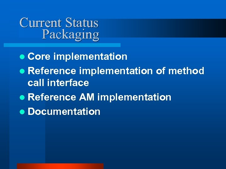 Current Status Packaging l Core implementation l Reference implementation of method call interface l